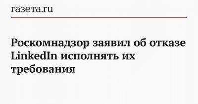 Роскомнадзор заявил об отказе linkedin устранить нарушения законодательства